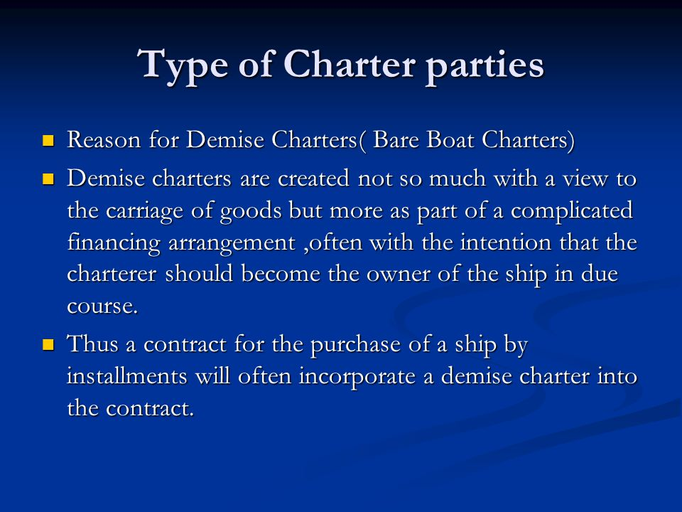 Type of Charter parties Reason for Demise Charters( Bare Boat Charters) Reason for Demise Charters( Bare Boat Charters) Demise charters are created no