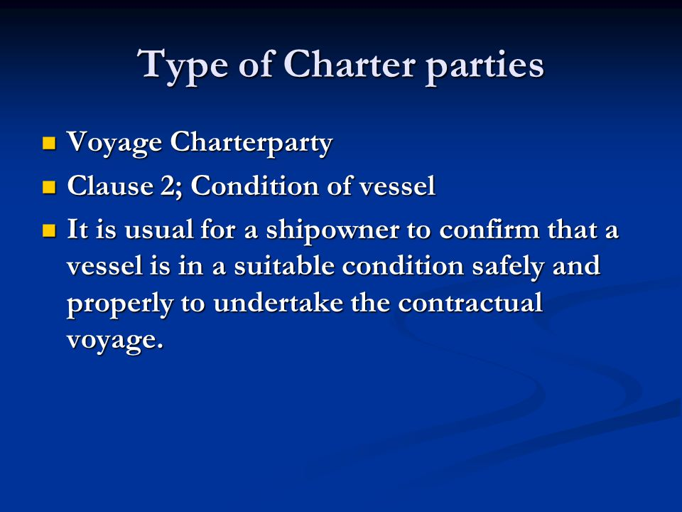 Type of Charter parties Voyage Charterparty Voyage Charterparty Clause 2; Condition of vessel Clause 2; Condition of vessel It is usual for a shipowne