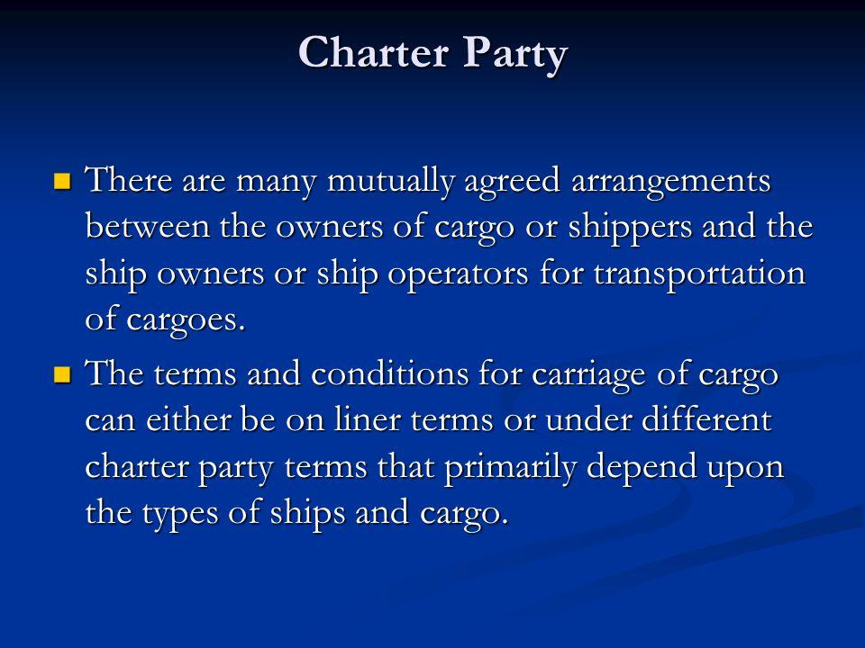Charter Party There are many mutually agreed arrangements between the owners of cargo or shippers and the ship owners or ship operators for transporta