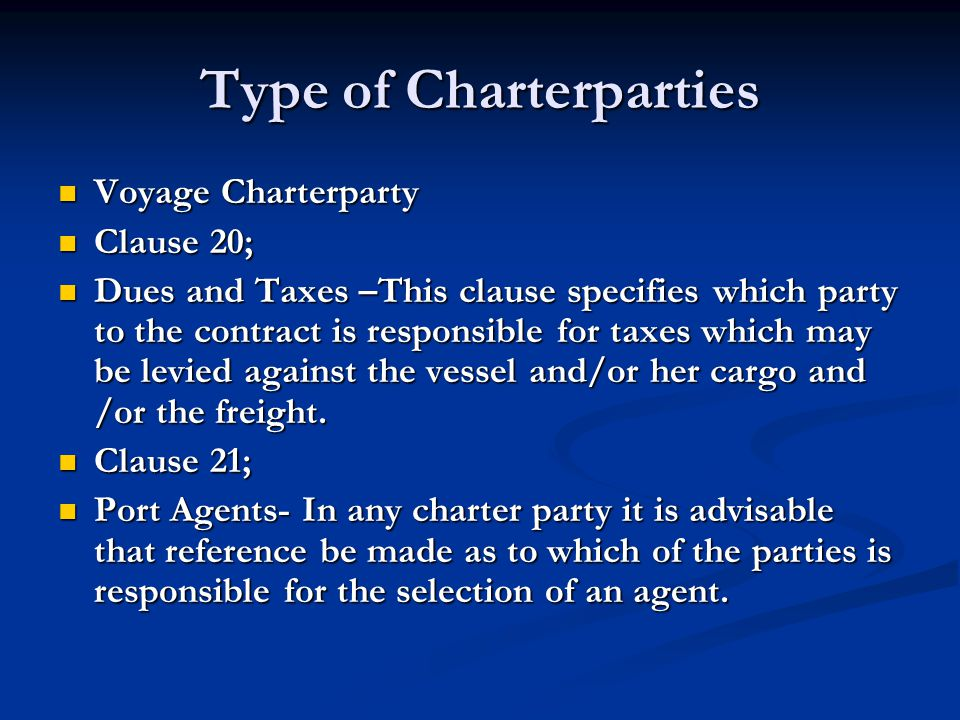 Type of Charterparties Voyage Charterparty Voyage Charterparty Clause 20; Clause 20; Dues and Taxes –This clause specifies which party to the contract