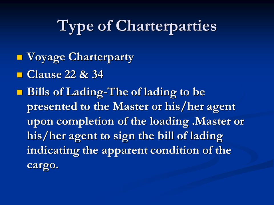 Type of Charterparties Voyage Charterparty Voyage Charterparty Clause 22 & 34 Clause 22 & 34 Bills of Lading-The of lading to be presented to the Mast