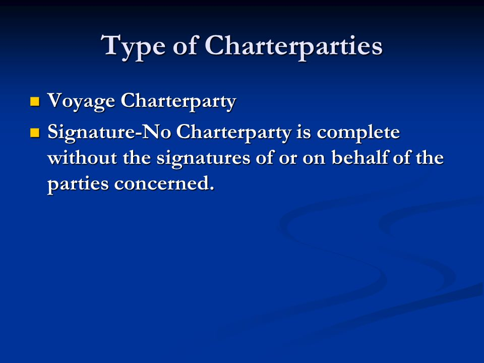 Type of Charterparties Voyage Charterparty Voyage Charterparty Signature-No Charterparty is complete without the signatures of or on behalf of the par