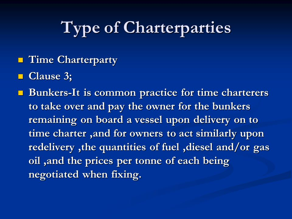 Type of Charterparties Time Charterparty Time Charterparty Clause 3; Clause 3; Bunkers-It is common practice for time charterers to take over and pay