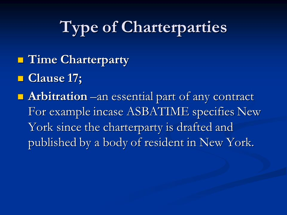Type of Charterparties Time Charterparty Time Charterparty Clause 17; Clause 17; Arbitration –an essential part of any contract For example incase ASB