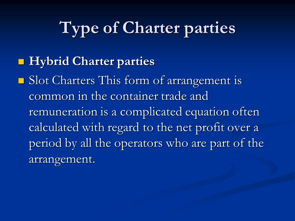 Type of Charter parties Hybrid Charter parties Hybrid Charter parties Slot Charters This form of arrangement is common in the container trade and remu