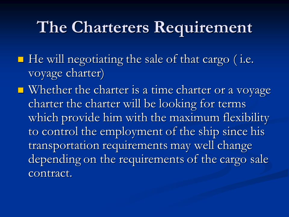 The Charterers Requirement He will negotiating the sale of that cargo ( i.e. voyage charter) He will negotiating the sale of that cargo ( i.e. voyage
