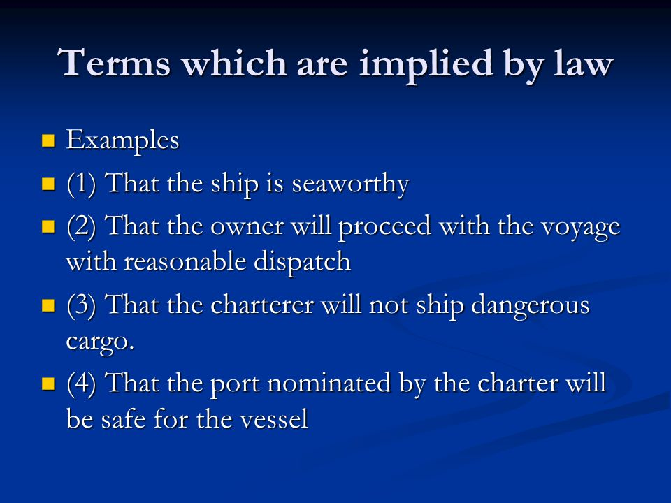Terms which are implied by law Examples Examples (1) That the ship is seaworthy (1) That the ship is seaworthy (2) That the owner will proceed with th