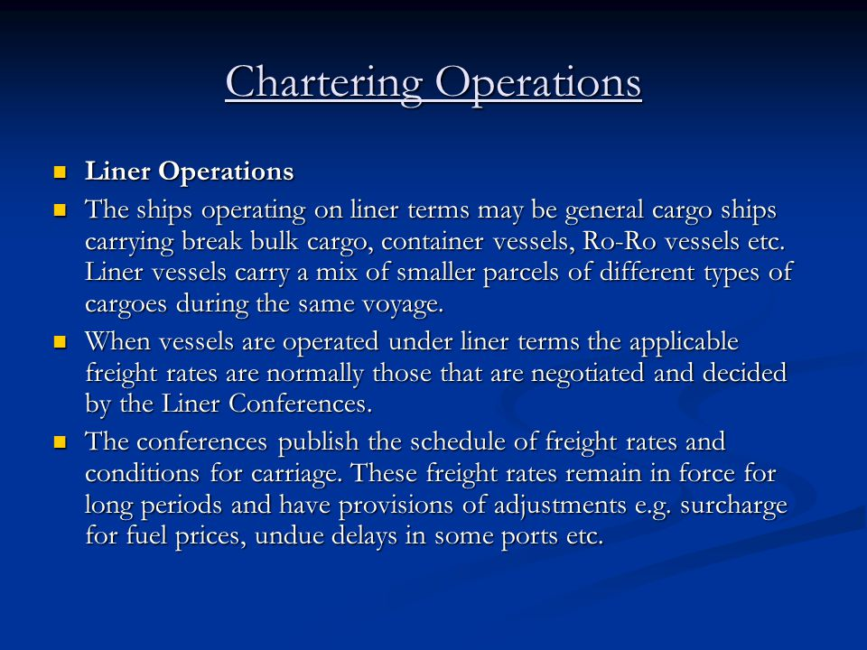 Chartering Operations Liner Operations Liner Operations The ships operating on liner terms may be general cargo ships carrying break bulk cargo, conta