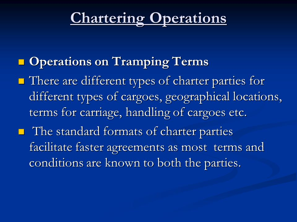 Chartering Operations Operations on Tramping Terms Operations on Tramping Terms There are different types of charter parties for different types of ca