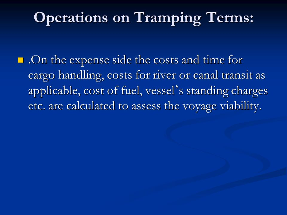 Operations on Tramping Terms:.On the expense side the costs and time for cargo handling, costs for river or canal transit as applicable, cost of fuel,