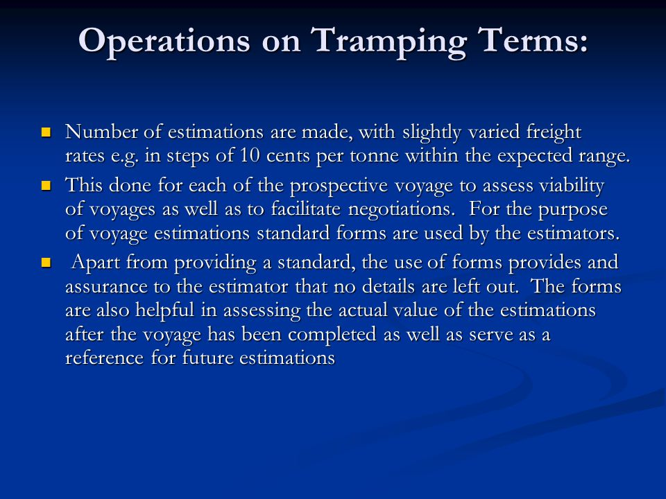 Operations on Tramping Terms: Number of estimations are made, with slightly varied freight rates e.g. in steps of 10 cents per tonne within the expect