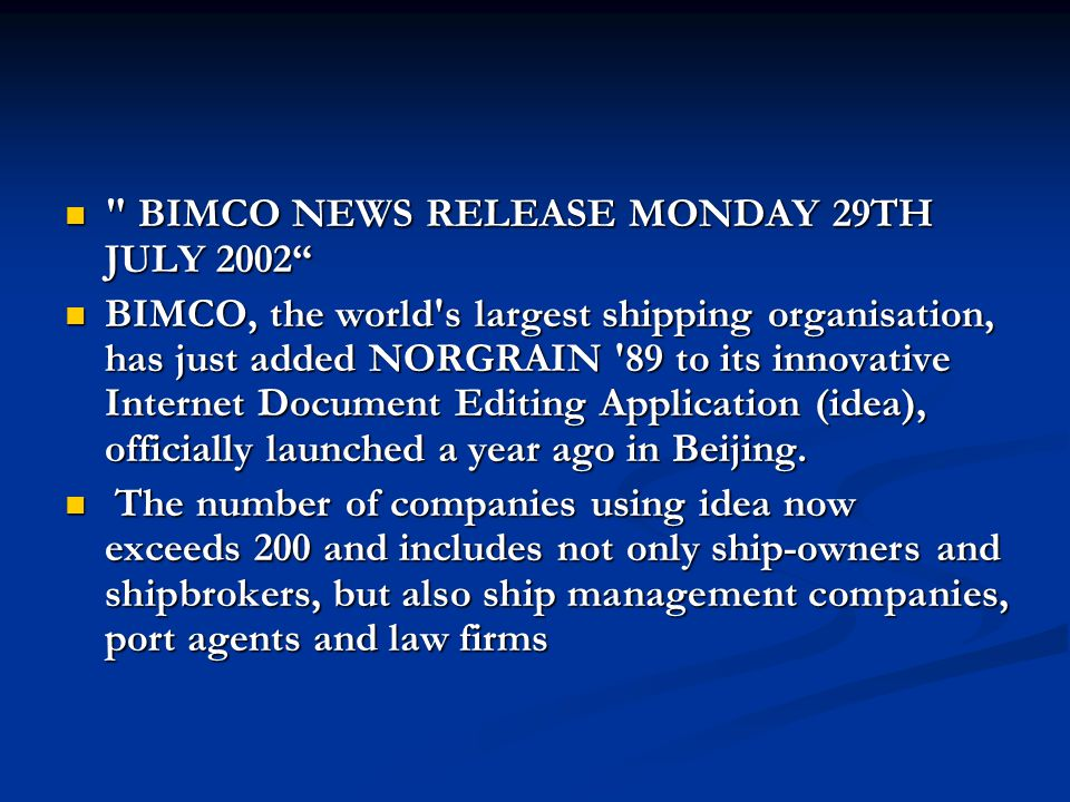 BIMCO NEWS RELEASE MONDAY 29TH JULY 2002 BIMCO NEWS RELEASE MONDAY 29TH JULY 2002 BIMCO, the world s largest shipping organisation, has just added NORGRAIN 89 to its innovative Internet Document Editing Application (idea), officially launched a year ago in Beijing.