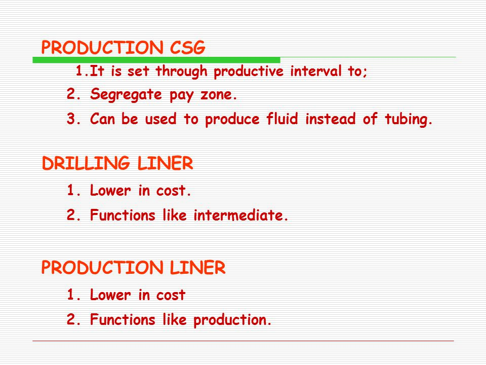 PRODUCTION CSG 1.It is set through productive interval to; 2.Segregate pay zone. 3.Can be used to produce fluid instead of tubing. DRILLING LINER 1.Lo