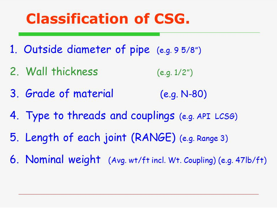 """Classification of CSG. 1. Outside diameter of pipe (e.g. 9 5/8"""") 2. Wall thickness (e.g. 1/2"""") 3. Grade of material (e.g. N-80) 4. Type to threads and"""