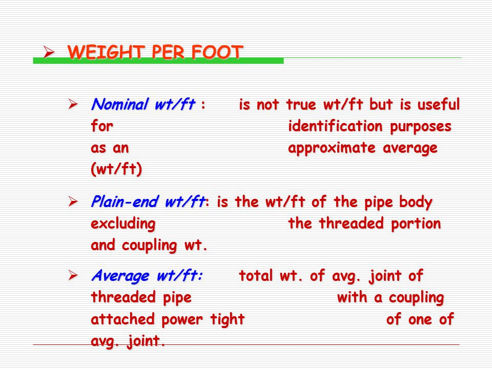  WEIGHT PER FOOT  Nominal wt/ft :is not true wt/ft but is useful for identification purposes as an approximate average (wt/ft)  Plain-end wt/ft: is the wt/ft of the pipe body excluding the threaded portion and coupling wt.