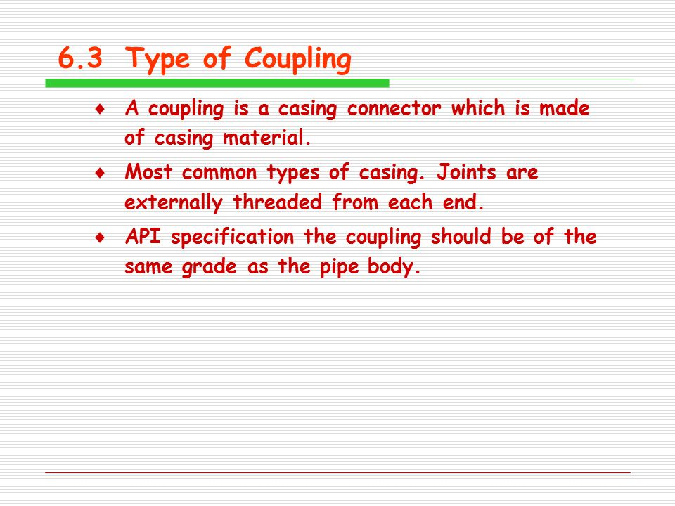 6.3Type of Coupling  A coupling is a casing connector which is made of casing material.  Most common types of casing. Joints are externally threaded