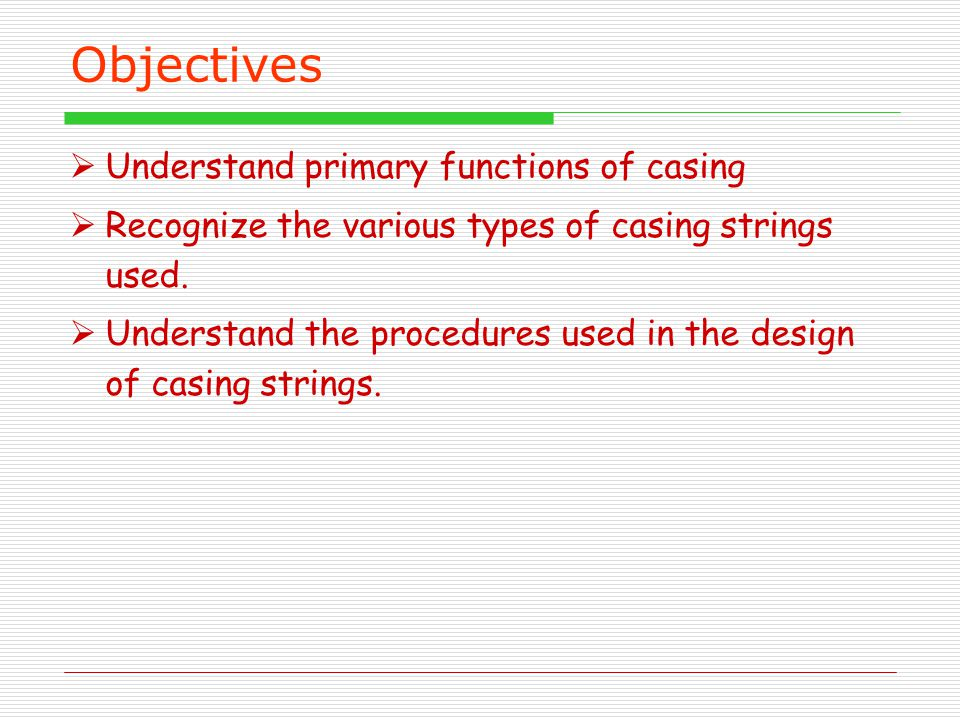 Objectives  Understand primary functions of casing  Recognize the various types of casing strings used.  Understand the procedures used in the desi