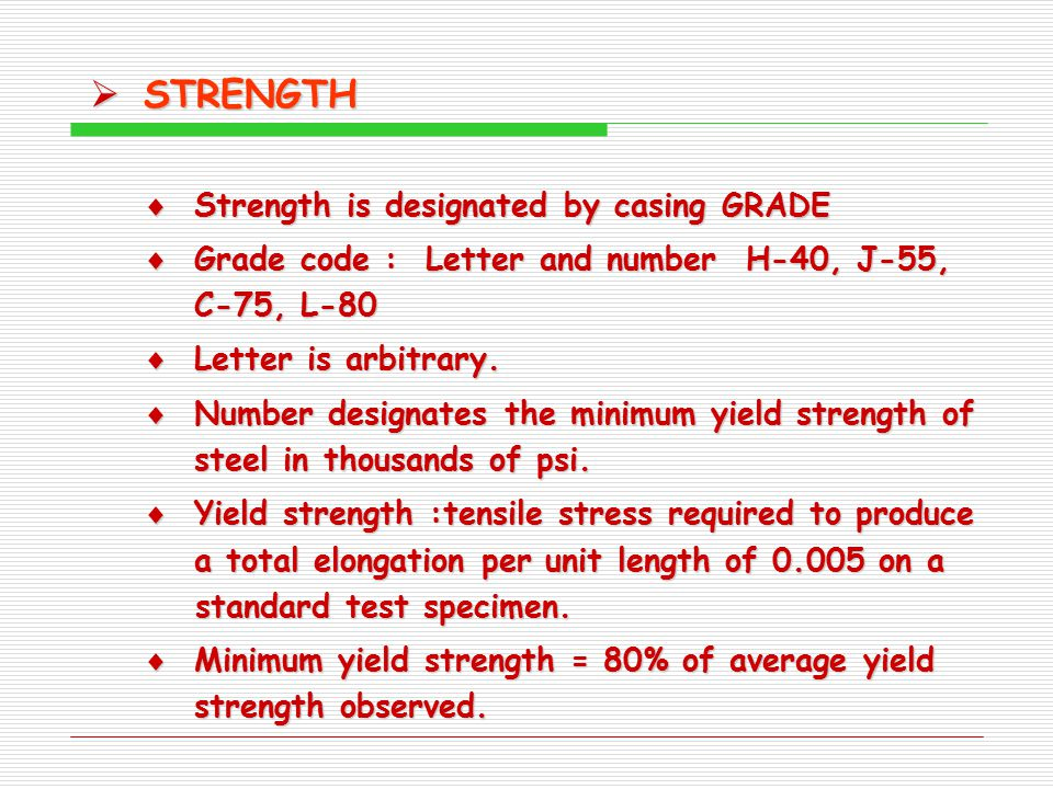  STRENGTH  Strength is designated by casing GRADE  Grade code : Letter and number H-40, J-55, C-75, L-80  Letter is arbitrary.  Number designates