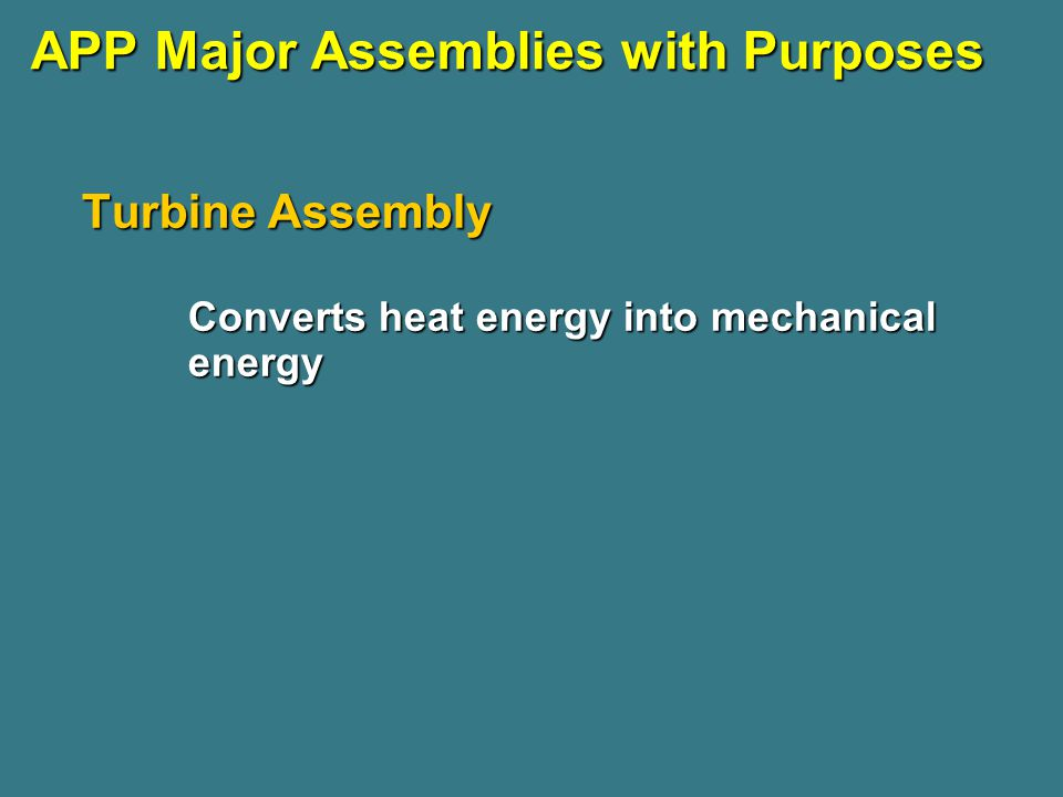 APP Major Assemblies with Purposes Turbine Assembly Converts heat energy into mechanical energy