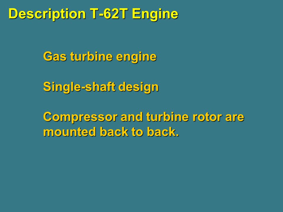 Description T-62T Engine Gas turbine engine Single-shaft design Compressor and turbine rotor are mounted back to back.
