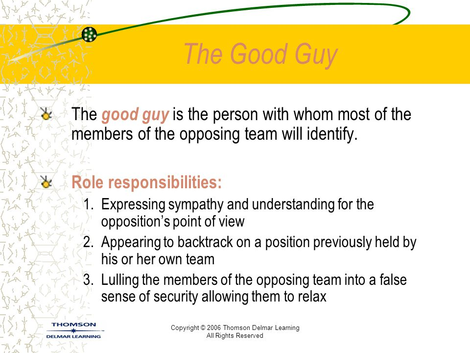 Copyright © 2006 Thomson Delmar Learning All Rights Reserved The Good Guy The good guy is the person with whom most of the members of the opposing tea