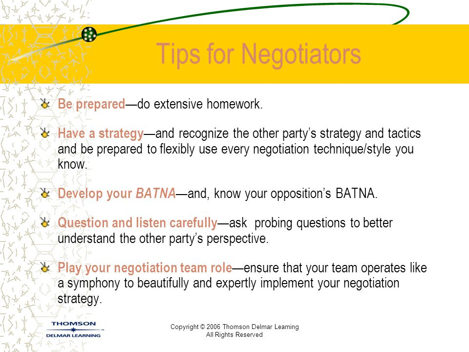 Copyright © 2006 Thomson Delmar Learning All Rights Reserved Tips for Negotiators Be prepared —do extensive homework. Have a strategy —and recognize t