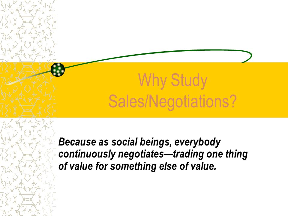 Why Study Sales/Negotiations? Because as social beings, everybody continuously negotiates—trading one thing of value for something else of value.