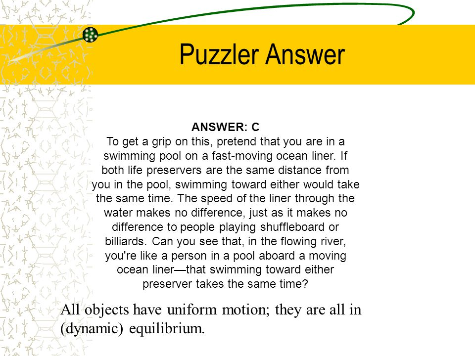 Puzzler Answer ANSWER: C To get a grip on this, pretend that you are in a swimming pool on a fast-moving ocean liner.