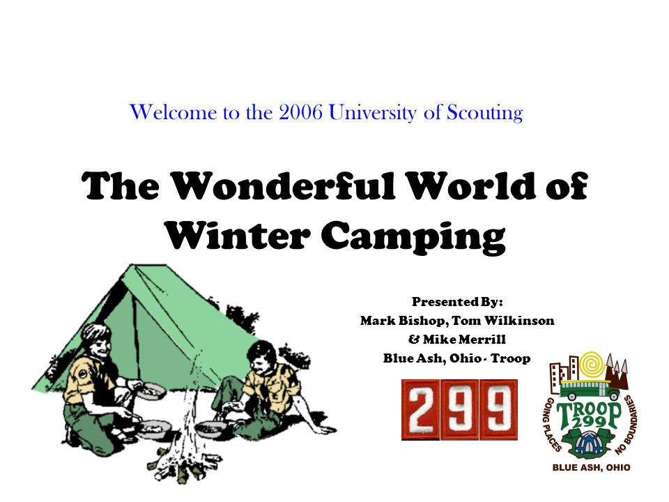 The Wonderful World of Winter Camping Presented By: Mark Bishop, Tom Wilkinson & Mike Merrill Blue Ash, Ohio - Troop Welcome to the 2006 University of Scouting