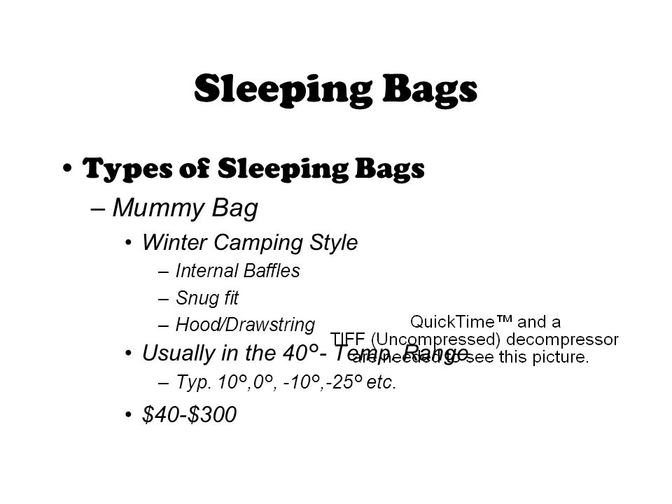 Sleeping Bags Types of Sleeping Bags –Mummy Bag Winter Camping Style –Internal Baffles –Snug fit –Hood/Drawstring Usually in the 40°- Temp.