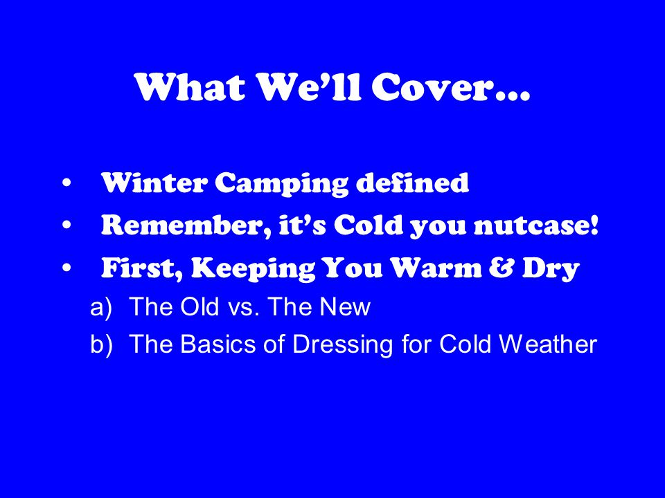 What We'll Cover… Winter Camping defined Remember, it's Cold you nutcase.