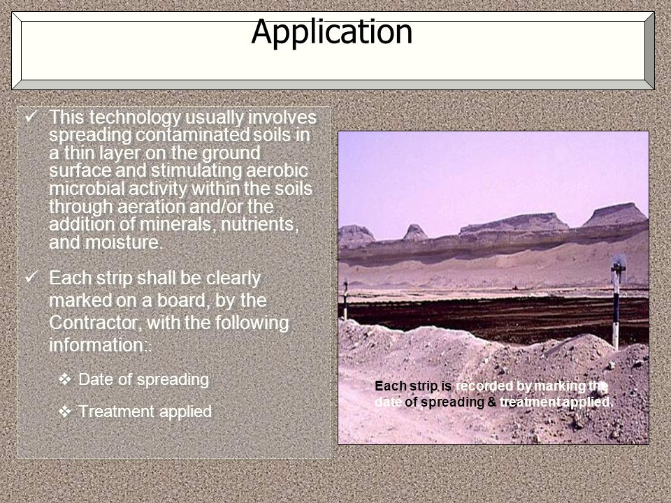 Application This technology usually involves spreading contaminated soils in a thin layer on the ground surface and stimulating aerobic microbial acti