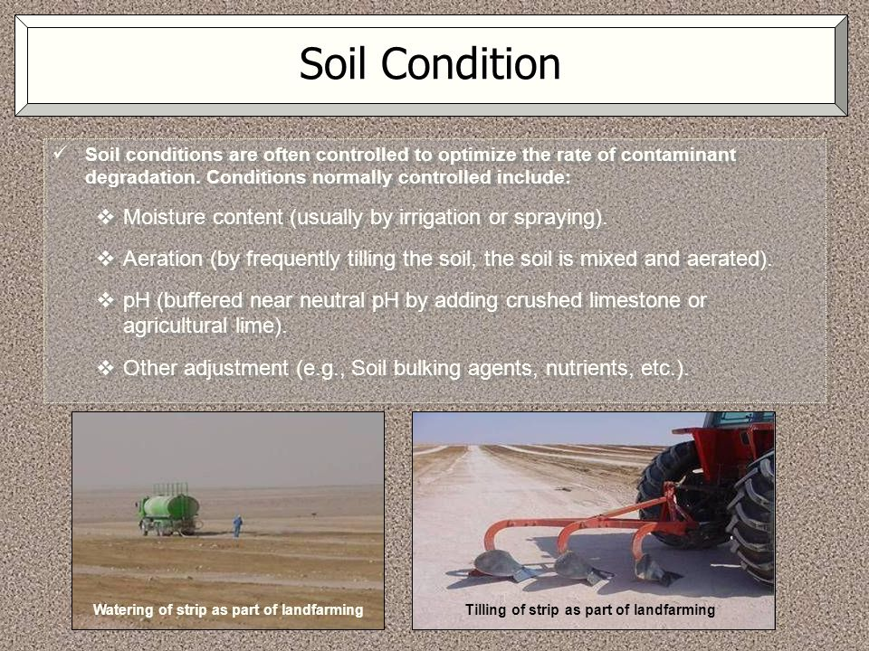 Soil Condition Soil conditions are often controlled to optimize the rate of contaminant degradation. Conditions normally controlled include:  Moistur