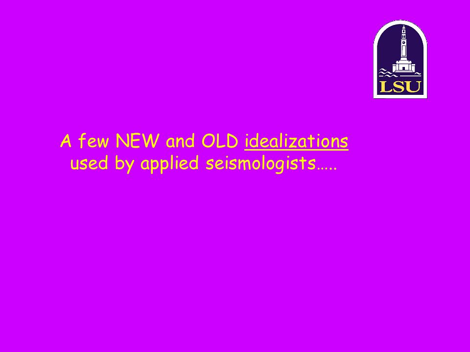 A few NEW and OLD idealizations used by applied seismologists…..