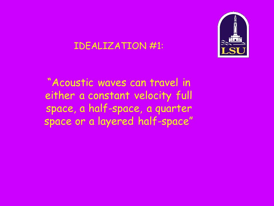 """Acoustic waves can travel in either a constant velocity full space, a half-space, a quarter space or a layered half-space"" IDEALIZATION #1:"
