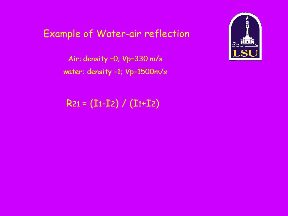 Example of Water-air reflection Air: density =0; Vp=330 m/s water: density =1; Vp=1500m/s R 21 = (I 1 -I 2 ) / (I 1 +I 2 )
