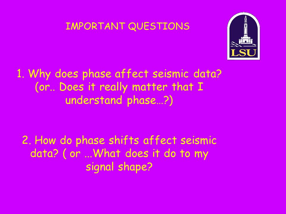 1. Why does phase affect seismic data? (or.. Does it really matter that I understand phase…?) 2. How do phase shifts affect seismic data? ( or...What