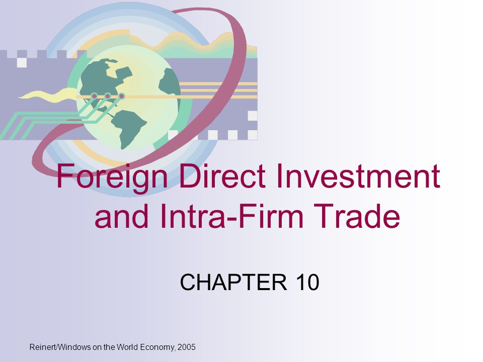 Reinert/Windows on the World Economy, 2005 Foreign Direct Investment and Intra-Firm Trade CHAPTER 10