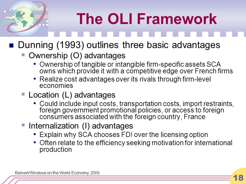 Reinert/Windows on the World Economy, 2005 18 The OLI Framework Dunning (1993) outlines three basic advantages  Ownership (O) advantages Ownership of tangible or intangible firm-specific assets SCA owns which provide it with a competitive edge over French firms Realize cost advantages over its rivals through firm-level economies  Location (L) advantages Could include input costs, transportation costs, import restraints, foreign government promotional policies, or access to foreign consumers associated with the foreign country, France  Internalization (I) advantages Explain why SCA chooses FDI over the licensing option Often relate to the efficiency seeking motivation for international production