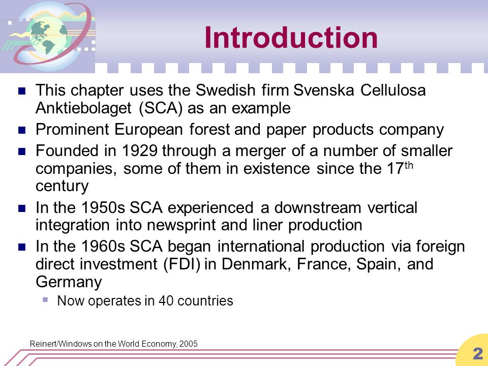 Reinert/Windows on the World Economy, 2005 2 Introduction This chapter uses the Swedish firm Svenska Cellulosa Anktiebolaget (SCA) as an example Prominent European forest and paper products company Founded in 1929 through a merger of a number of smaller companies, some of them in existence since the 17 th century In the 1950s SCA experienced a downstream vertical integration into newsprint and liner production In the 1960s SCA began international production via foreign direct investment (FDI) in Denmark, France, Spain, and Germany  Now operates in 40 countries
