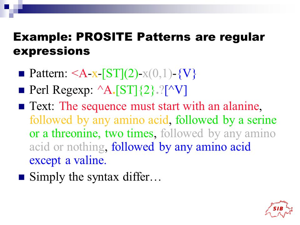 Example: PROSITE Patterns are regular expressions Pattern: <A-x-[ST](2)-x(0,1)-{V} Perl Regexp: ^A.[ST]{2}. [^V] Text: The sequence must start with an alanine, followed by any amino acid, followed by a serine or a threonine, two times, followed by any amino acid or nothing, followed by any amino acid except a valine.