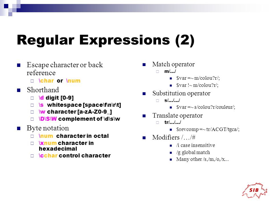 Regular Expressions (2) Escape character or back reference  \char or \num Shorthand  \d digit [0-9]  \s whitespace [space\f\n\r\t]  \w character [a-zA-Z0-9_]  \D\S\W complement of \d\s\w Byte notation  \num character in octal  \xnum character in hexadecimal  \cchar control character Match operator  m/…/ $var =~ m/colou r/; $var !~ m/colou r/; Substitution operator  s/…/…/ $var =~ s/colou r/couleur/; Translate operator  tr/…/…/ $revcomp =~ tr/ACGT/tgca/; Modifiers /…/# /i case insensitive /g global match Many other /s,/m,/o,/x...