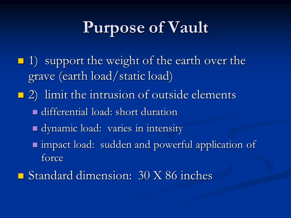 Purpose of Vault 1) support the weight of the earth over the grave (earth load/static load) 1) support the weight of the earth over the grave (earth l