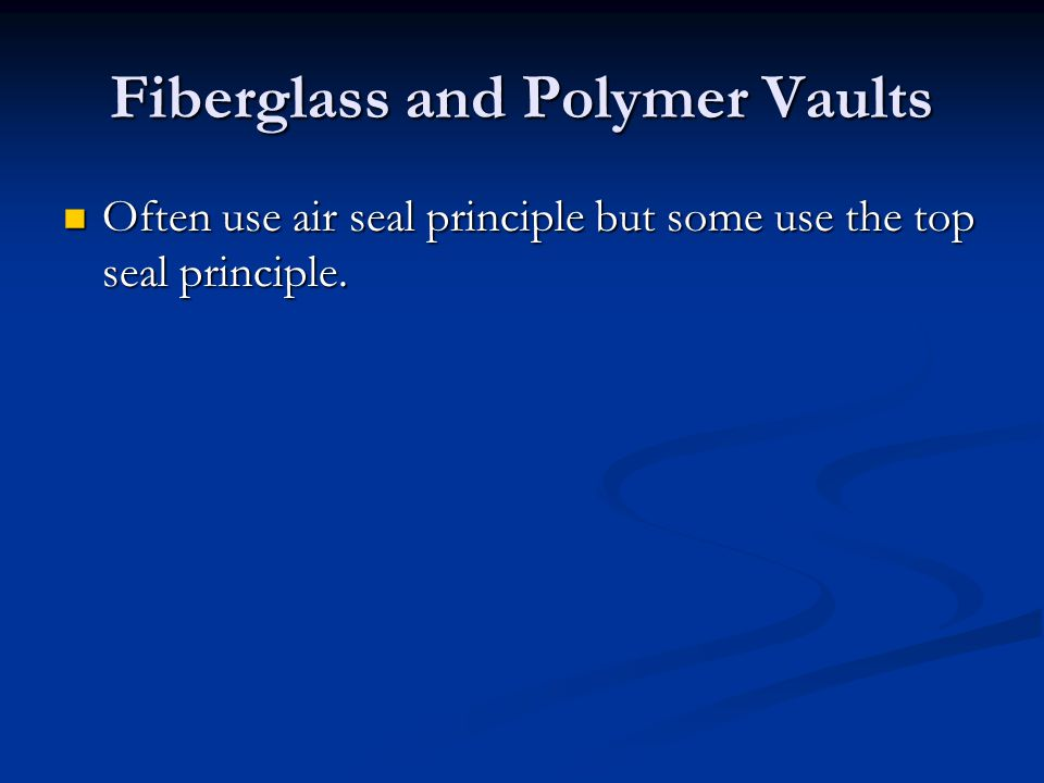 Fiberglass and Polymer Vaults Often use air seal principle but some use the top seal principle. Often use air seal principle but some use the top seal