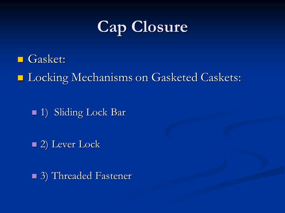 Cap Closure Gasket: Gasket: Locking Mechanisms on Gasketed Caskets: Locking Mechanisms on Gasketed Caskets: 1) Sliding Lock Bar 1) Sliding Lock Bar 2)