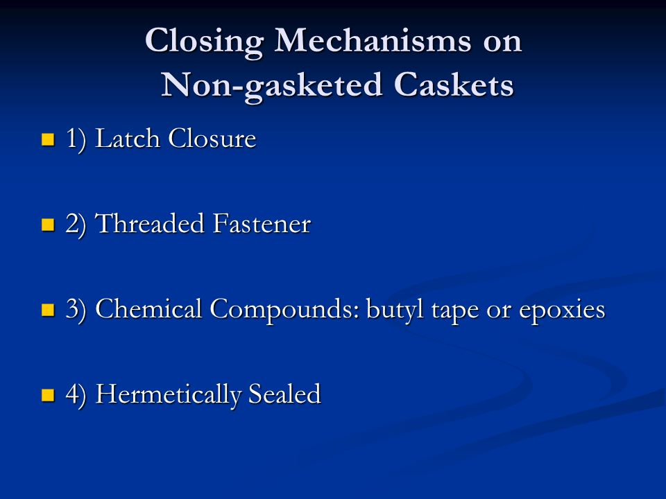 Closing Mechanisms on Non-gasketed Caskets 1) Latch Closure 1) Latch Closure 2) Threaded Fastener 2) Threaded Fastener 3) Chemical Compounds: butyl ta