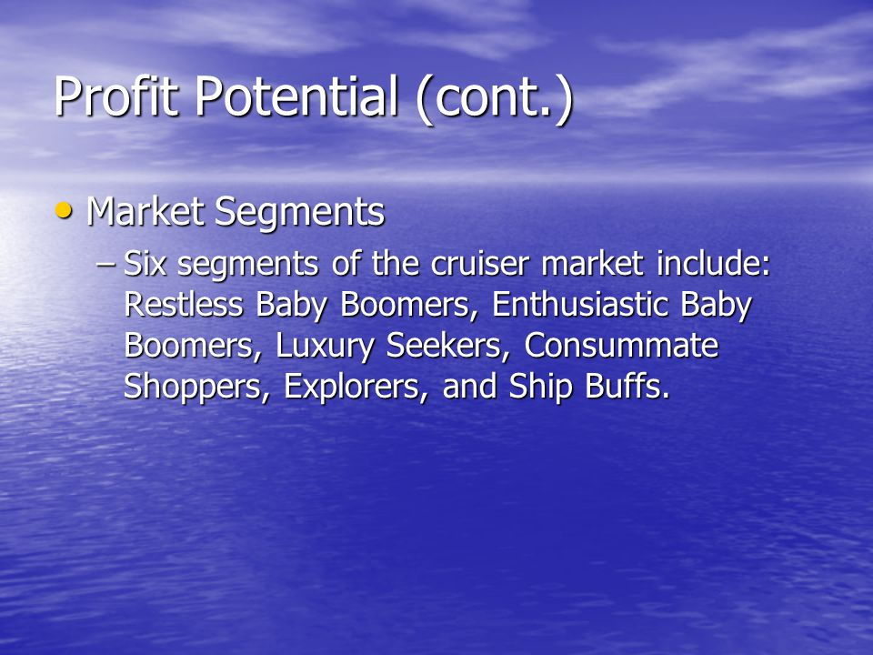 Profit Potential (cont.) Market Segments Market Segments –Six segments of the cruiser market include: Restless Baby Boomers, Enthusiastic Baby Boomers
