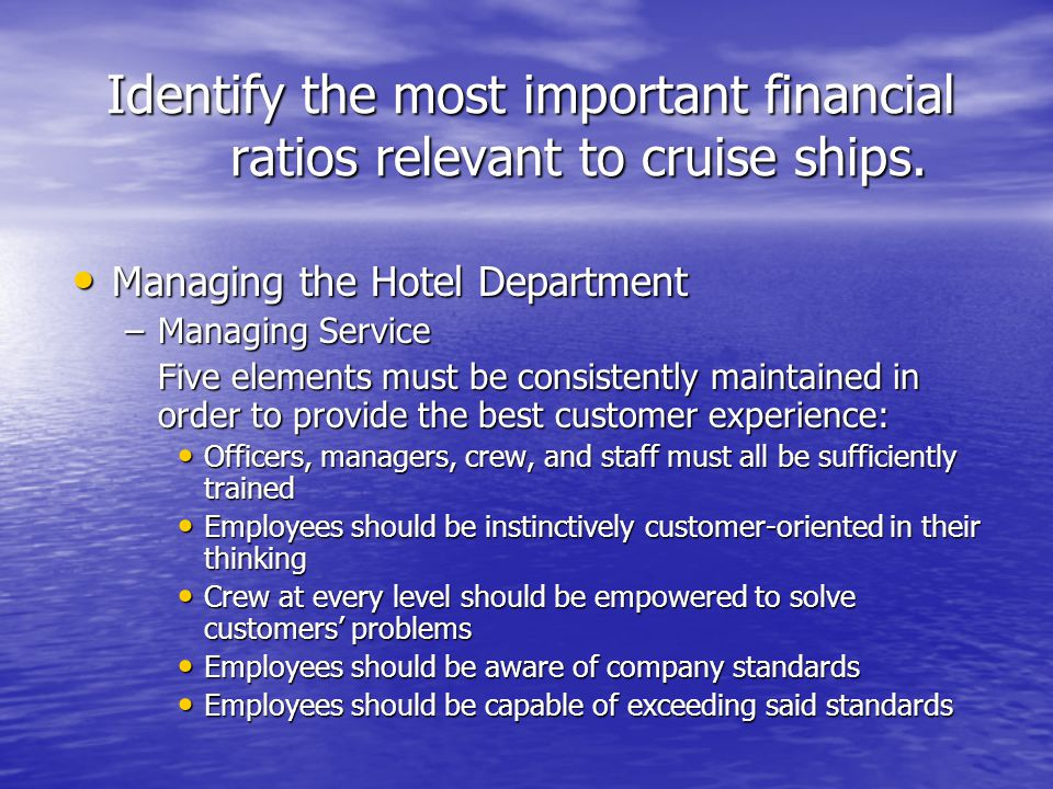 Identify the most important financial ratios relevant to cruise ships. Managing the Hotel Department Managing the Hotel Department –Managing Service F
