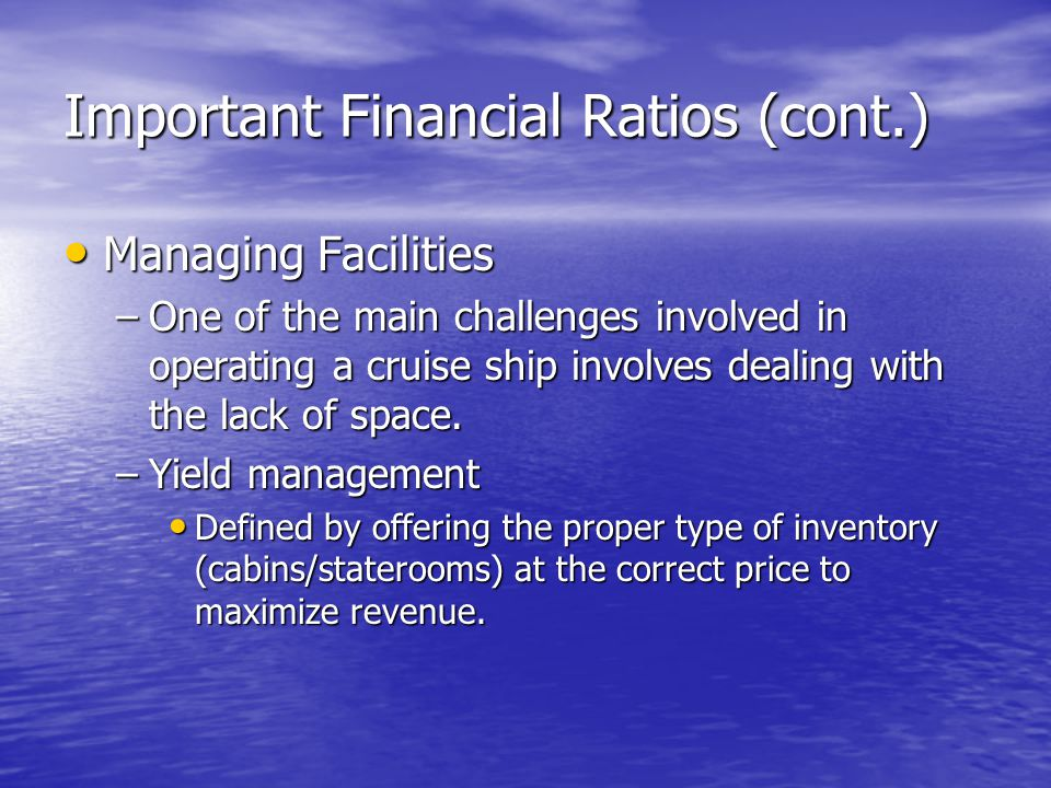 Important Financial Ratios (cont.) Managing Facilities Managing Facilities –One of the main challenges involved in operating a cruise ship involves de