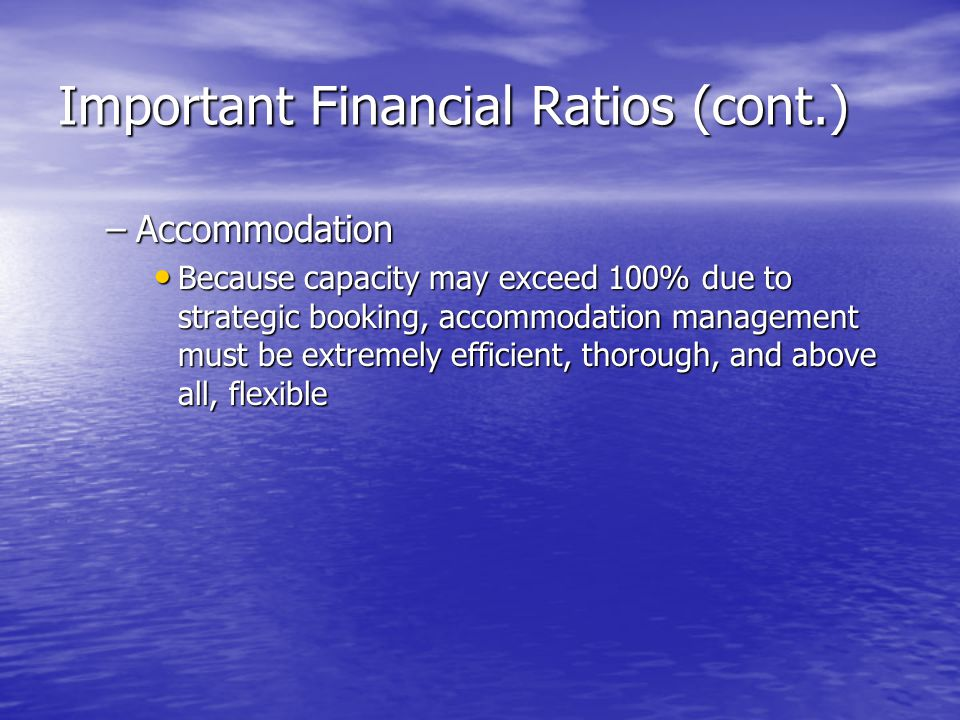 Important Financial Ratios (cont.) –Accommodation Because capacity may exceed 100% due to strategic booking, accommodation management must be extremel